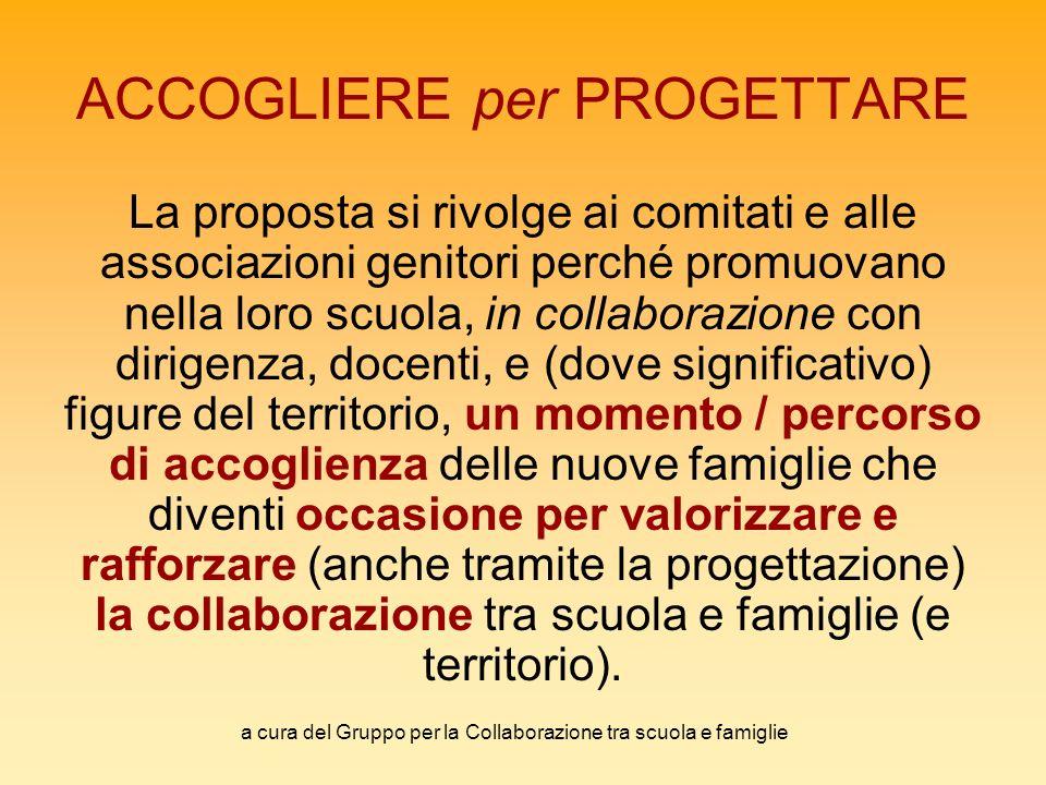 a cura del Gruppo per la Collaborazione tra scuola e famiglie ACCOGLIERE per PROGETTARE La proposta si rivolge ai comitati e alle associazioni genitor