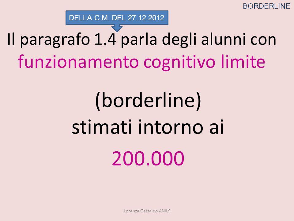 Il paragrafo 1.4 parla degli alunni con funzionamento cognitivo limite (borderline) stimati intorno ai 200.000 Lorenza Gastaldo ANILS BORDERLINE DELLA