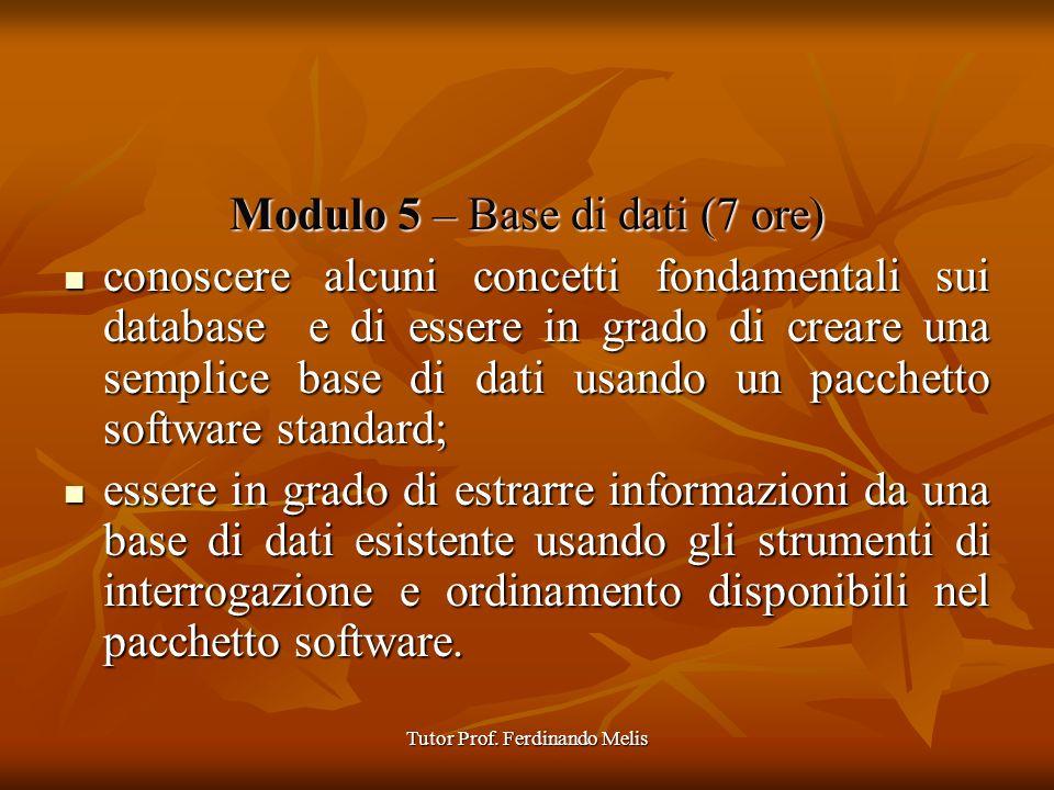 Tutor Prof. Ferdinando Melis Modulo 5 – Base di dati (7 ore) conoscere alcuni concetti fondamentali sui database e di essere in grado di creare una se