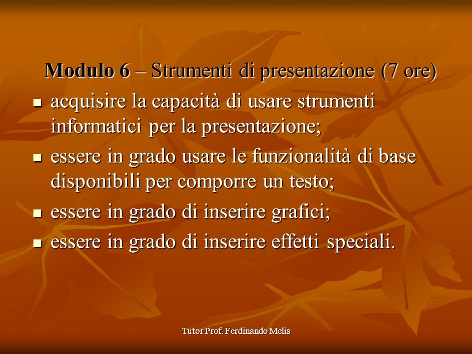 Tutor Prof. Ferdinando Melis Modulo 6 – Strumenti di presentazione (7 ore) acquisire la capacità di usare strumenti informatici per la presentazione;