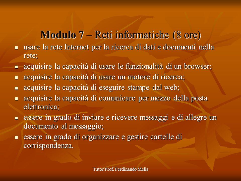 Tutor Prof. Ferdinando Melis Modulo 7 – Reti informatiche (8 ore) usare la rete Internet per la ricerca di dati e documenti nella rete; usare la rete