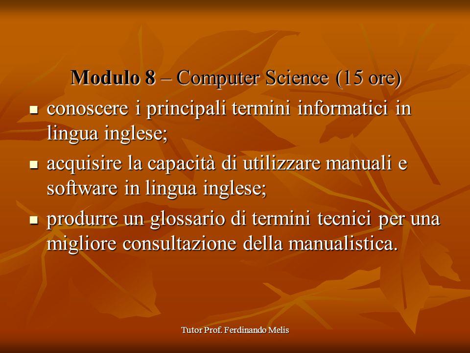 Tutor Prof. Ferdinando Melis Modulo 8 – Computer Science (15 ore) conoscere i principali termini informatici in lingua inglese; conoscere i principali