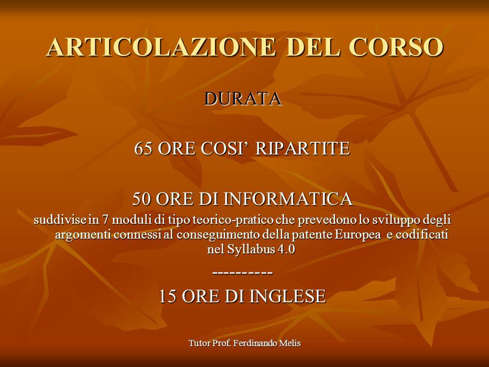 Tutor Prof. Ferdinando Melis ARTICOLAZIONE DEL CORSO DURATA 65 ORE COSI RIPARTITE 50 ORE DI INFORMATICA suddivise in 7 moduli di tipo teorico-pratico