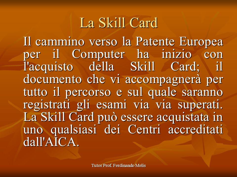 Tutor Prof. Ferdinando Melis La Skill Card Il cammino verso la Patente Europea per il Computer ha inizio con l'acquisto della Skill Card; il documento