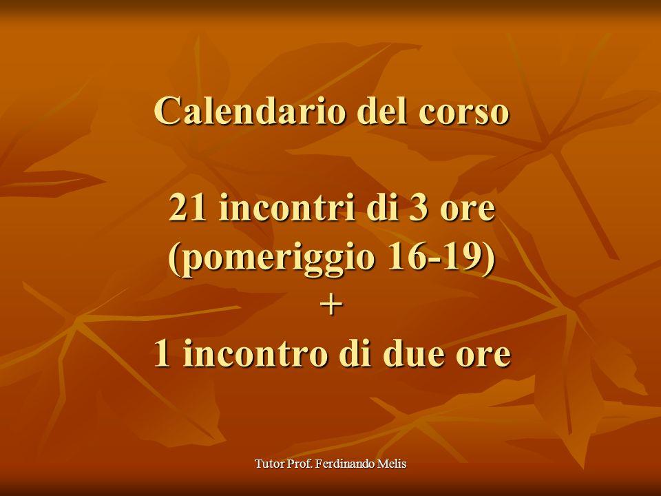 Tutor Prof. Ferdinando Melis Calendario del corso 21 incontri di 3 ore (pomeriggio 16-19) + 1 incontro di due ore