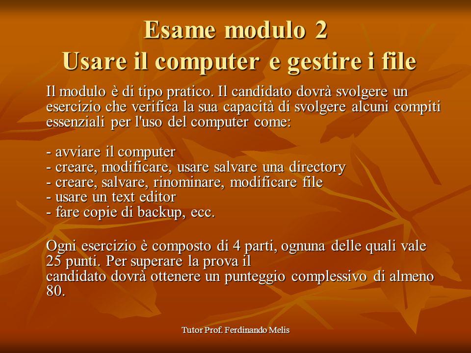 Tutor Prof. Ferdinando Melis Esame modulo 2 Usare il computer e gestire i file Il modulo è di tipo pratico. Il candidato dovrà svolgere un esercizio c