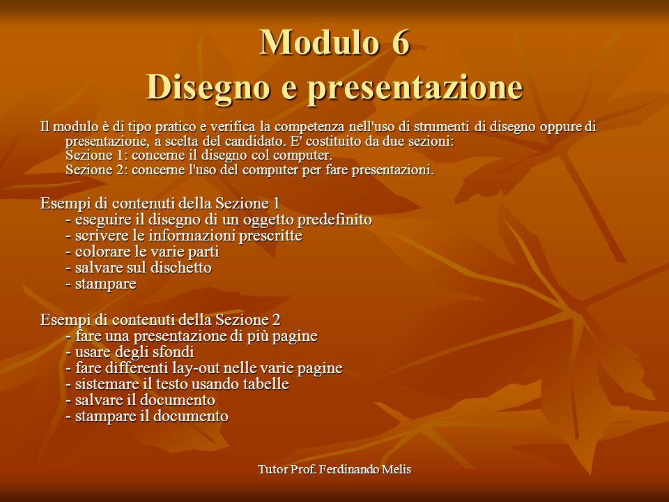 Tutor Prof. Ferdinando Melis Modulo 6 Disegno e presentazione Il modulo è di tipo pratico e verifica la competenza nell'uso di strumenti di disegno op