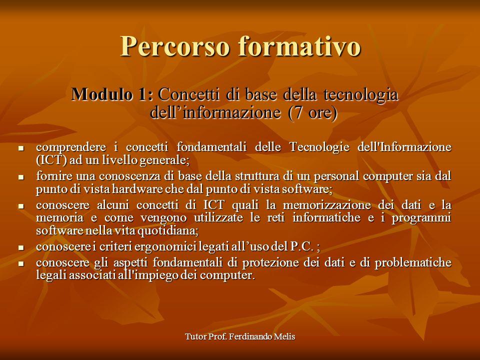 Tutor Prof. Ferdinando Melis Percorso formativo Modulo 1: Concetti di base della tecnologia dellinformazione (7 ore) comprendere i concetti fondamenta