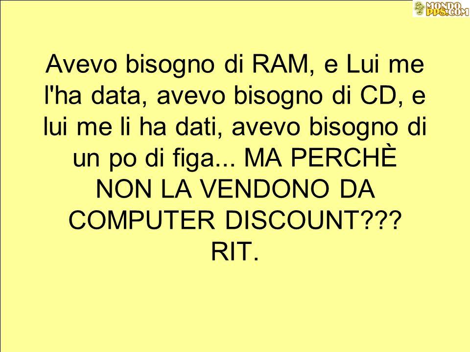 Avevo bisogno di RAM, e Lui me l ha data, avevo bisogno di CD, e lui me li ha dati, avevo bisogno di un po di figa...