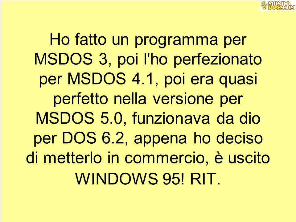 Ho fatto un programma per MSDOS 3, poi l ho perfezionato per MSDOS 4.1, poi era quasi perfetto nella versione per MSDOS 5.0, funzionava da dio per DOS 6.2, appena ho deciso di metterlo in commercio, è uscito WINDOWS 95.