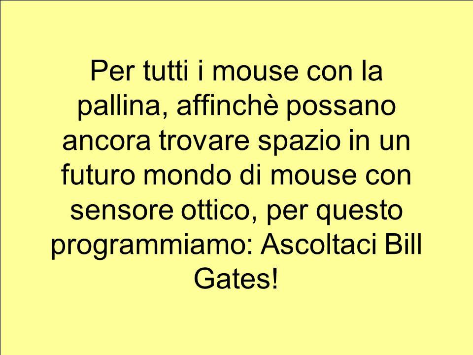 Per tutti i mouse con la pallina, affinchè possano ancora trovare spazio in un futuro mondo di mouse con sensore ottico, per questo programmiamo: Ascoltaci Bill Gates!