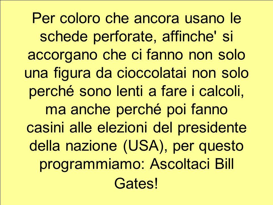 Per coloro che ancora usano le schede perforate, affinche si accorgano che ci fanno non solo una figura da cioccolatai non solo perché sono lenti a fare i calcoli, ma anche perché poi fanno casini alle elezioni del presidente della nazione (USA), per questo programmiamo: Ascoltaci Bill Gates!