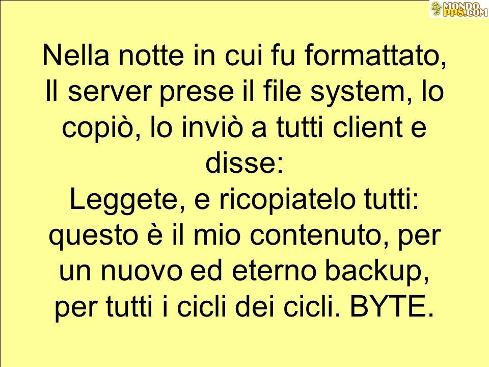 Nella notte in cui fu formattato, Il server prese il file system, lo copiò, lo inviò a tutti client e disse: Leggete, e ricopiatelo tutti: questo è il mio contenuto, per un nuovo ed eterno backup, per tutti i cicli dei cicli.