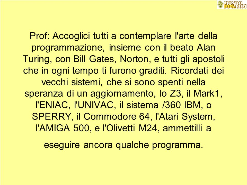 Prof: Accoglici tutti a contemplare l arte della programmazione, insieme con il beato Alan Turing, con Bill Gates, Norton, e tutti gli apostoli che in ogni tempo ti furono graditi.