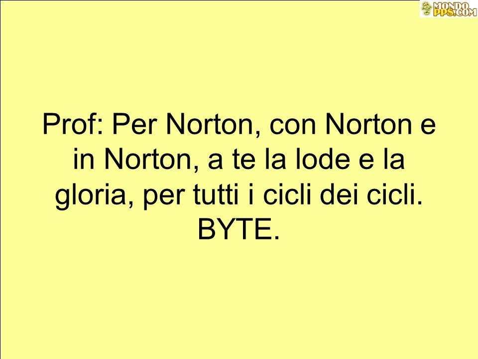 Prof: Per Norton, con Norton e in Norton, a te la lode e la gloria, per tutti i cicli dei cicli.