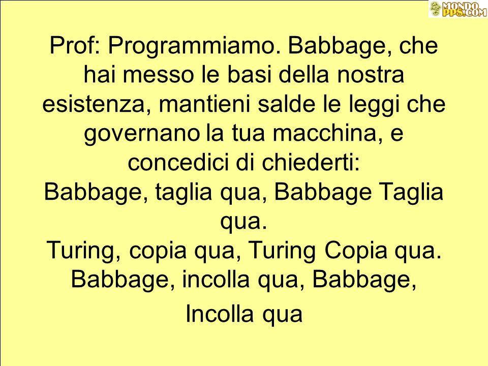 Gloria in excelsis DOS: Gloria a Babbage, nella storia degli informatici, e memoria libera ai programmatori di buona volontà, noi programmiamo, noi stampiamo, noi salviamo, ti chiediamo scusa per gli errori dei programmi, signor Kernighan, signor Ritchie, figli del Pascal, voi che compilate i nostri programmi, abbiate pazienza, voi che accettate lo stesso gli = con gli == senza dirci niente, capiteci lo stesso, per tutti i cicli dei cicli, BYTE.