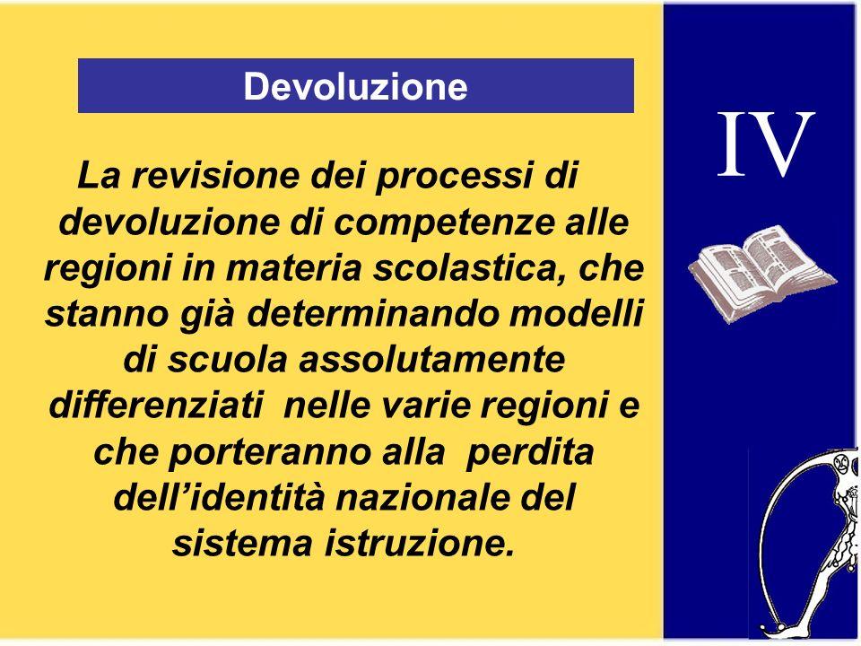 IV Devoluzione La revisione dei processi di devoluzione di competenze alle regioni in materia scolastica, che stanno già determinando modelli di scuola assolutamente differenziati nelle varie regioni e che porteranno alla perdita dellidentità nazionale del sistema istruzione.