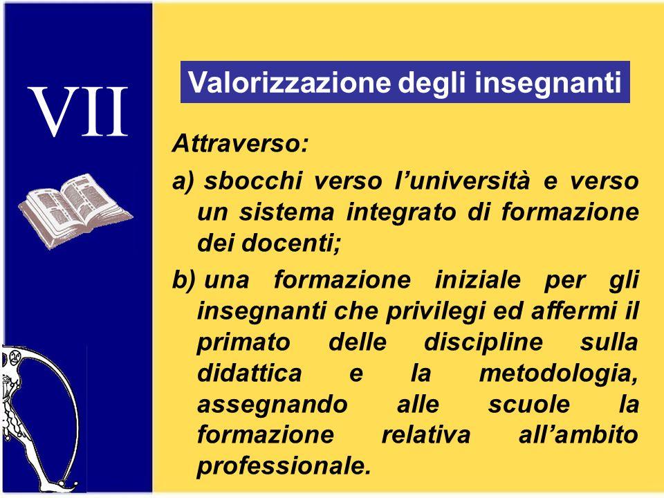 VII Valorizzazione degli insegnanti Attraverso: a) sbocchi verso luniversità e verso un sistema integrato di formazione dei docenti; b) una formazione