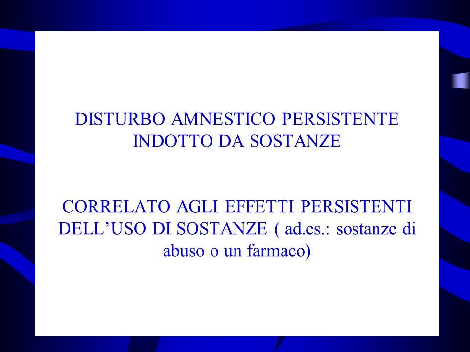 DISTURBO AMNESTICO PERSISTENTE INDOTTO DA SOSTANZE CORRELATO AGLI EFFETTI PERSISTENTI DELLUSO DI SOSTANZE ( ad.es.: sostanze di abuso o un farmaco)