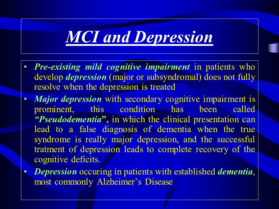 MCI and Depression Pre-existing mild cognitive impairment in patients who develop depression (major or subsyndromal) does not fully resolve when the depression is treated Major depression with secondary cognitive impairment is prominent, this condition has been called Pseudodementia, in which the clinical presentation can lead to a false diagnosis of dementia when the true syndrome is really major depression, and the successful tratment of depression leads to complete recovery of the cognitive deficits.