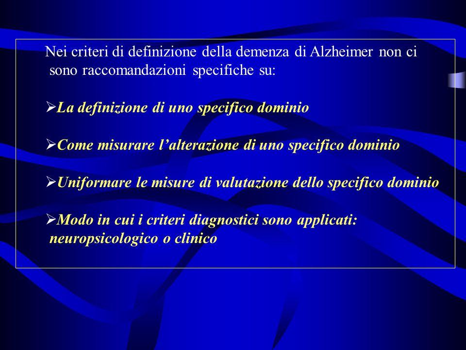 Nei criteri di definizione della demenza di Alzheimer non ci sono raccomandazioni specifiche su: La definizione di uno specifico dominio Come misurare lalterazione di uno specifico dominio Uniformare le misure di valutazione dello specifico dominio Modo in cui i criteri diagnostici sono applicati: neuropsicologico o clinico
