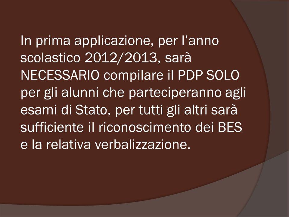 In prima applicazione, per lanno scolastico 2012/2013, sarà NECESSARIO compilare il PDP SOLO per gli alunni che parteciperanno agli esami di Stato, pe