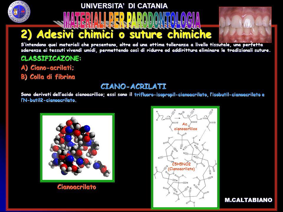 2) Adesivi chimici o suture chimiche 2) Adesivi chimici o suture chimiche CIANO-ACRILATI CIANO-ACRILATI Commercialmente si trovano sottoforma di monomeri che, in presenza di ambienti umidi alcalini od acqua, induriscono rapidamente per una reazione di polimerizzazione.