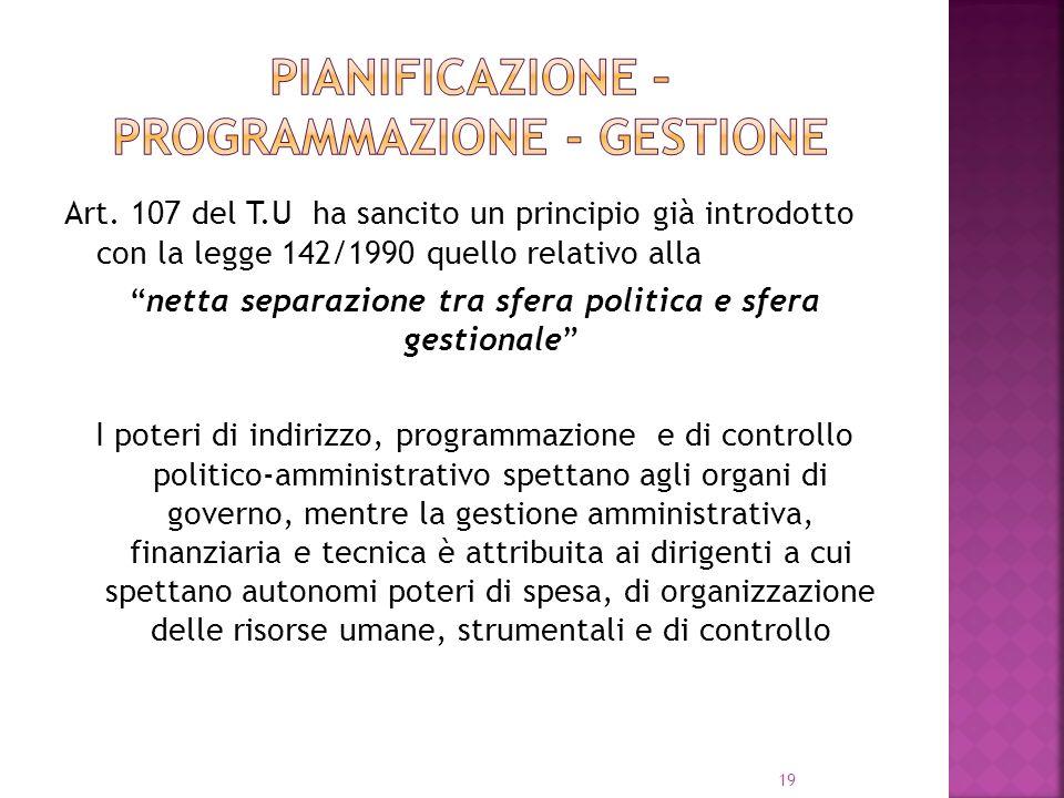 19 Art. 107 del T.U ha sancito un principio già introdotto con la legge 142/1990 quello relativo alla netta separazione tra sfera politica e sfera ges