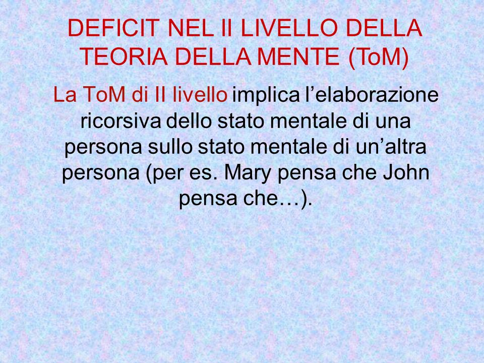 La ToM di II livello implica lelaborazione ricorsiva dello stato mentale di una persona sullo stato mentale di unaltra persona (per es. Mary pensa che