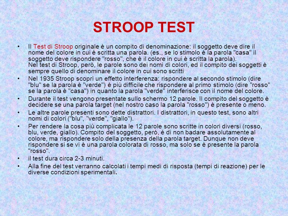 STROOP TEST Il Test di Stroop originale è un compito di denominazione: il soggetto deve dire il nome del colore in cui è scritta una parola. (es., se