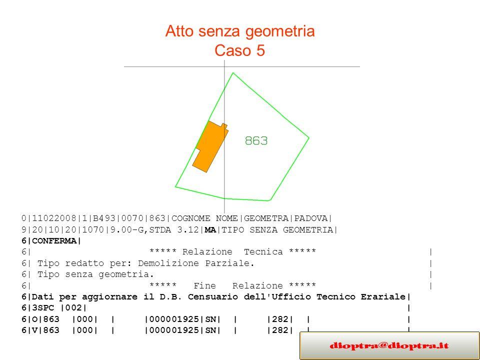 Atto senza geometria Caso 5 0|11022008|1|B493|0070|863|COGNOME NOME|GEOMETRA|PADOVA| 9|20|10|20|1070|9.00-G,STDA 3.12|MA|TIPO SENZA GEOMETRIA| 6|CONFERMA| 6| ***** Relazione Tecnica ***** | 6| Tipo redatto per: Demolizione Parziale.