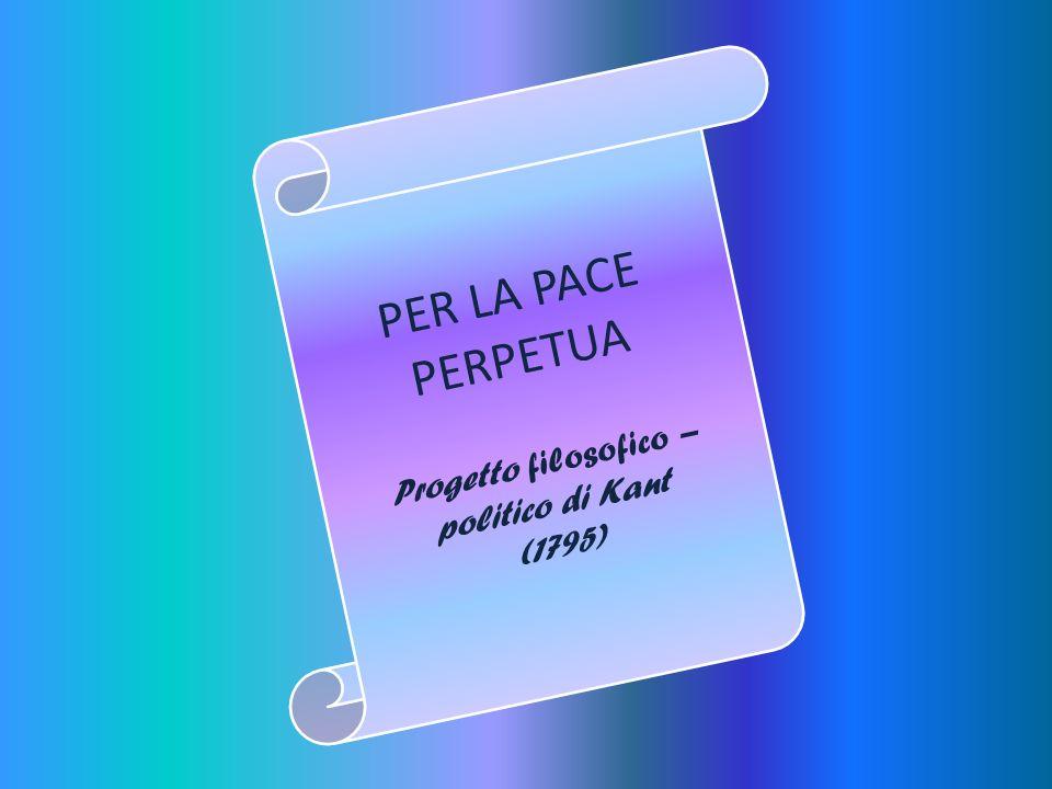 PER LA PACE PERPETUA Progetto filosofico – politico di Kant (1795)