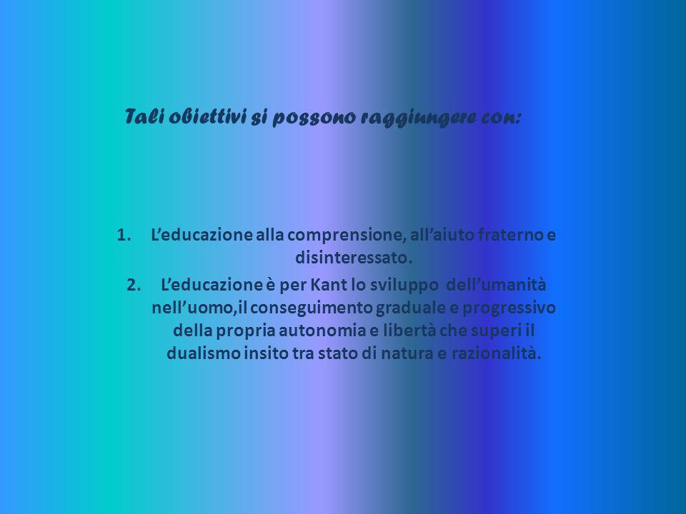 Tali obiettivi si possono raggiungere con: 1.Leducazione alla comprensione, allaiuto fraterno e disinteressato. 2.Leducazione è per Kant lo sviluppo d