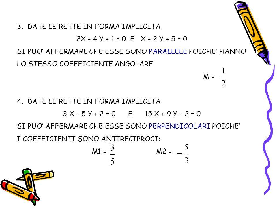 3.DATE LE RETTE IN FORMA IMPLICITA 2X – 4 Y + 1 = 0 E X – 2 Y + 5 = 0 SI PUO AFFERMARE CHE ESSE SONO PARALLELE POICHE HANNO LO STESSO COEFFICIENTE ANG