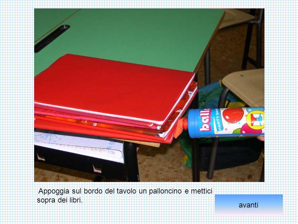 Appoggia sul bordo del tavolo un palloncino e mettici sopra dei libri. avanti