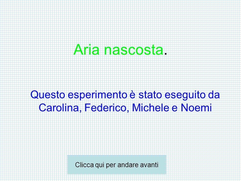 Aria nascosta. Questo esperimento è stato eseguito da Carolina, Federico, Michele e Noemi Clicca qui per andare avanti