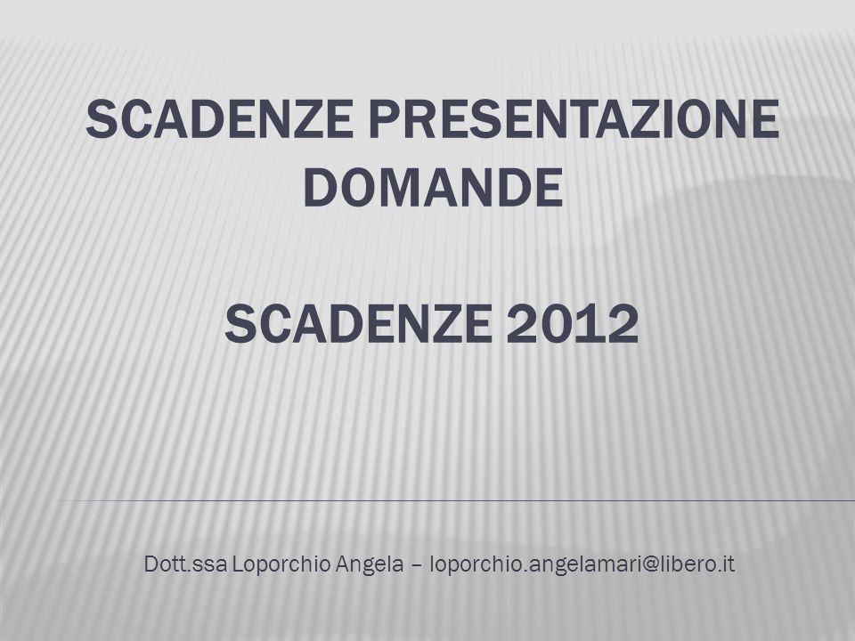 SCADENZE PRESENTAZIONE DOMANDE SCADENZE 2012 Dott.ssa Loporchio Angela – loporchio.angelamari@libero.it