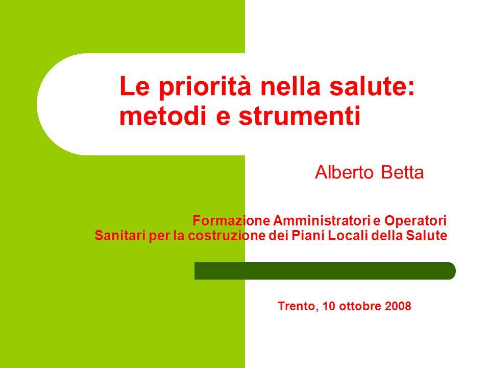 Le priorità nella salute: metodi e strumenti Alberto Betta Formazione Amministratori e Operatori Sanitari per la costruzione dei Piani Locali della Sa