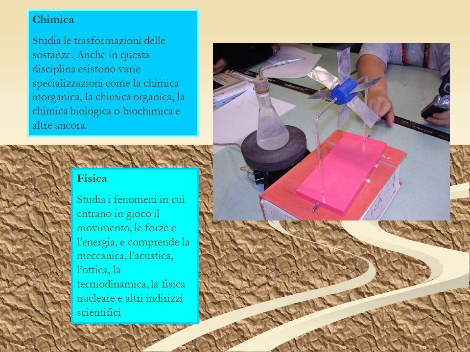 Chimica Studia le trasformazioni delle sostanze. Anche in questa disciplina esistono varie specializzazioni come la chimica inorganica, la chimica org