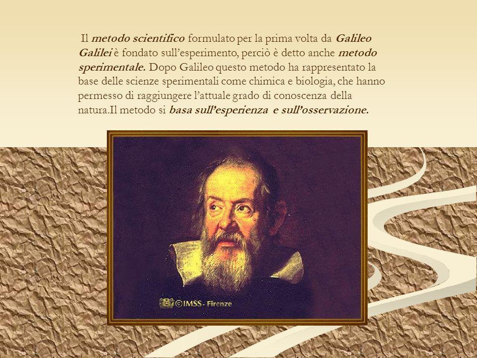 Il metodo scientifico formulato per la prima volta da Galileo Galilei è fondato sullesperimento, perciò è detto anche metodo sperimentale. Dopo Galile