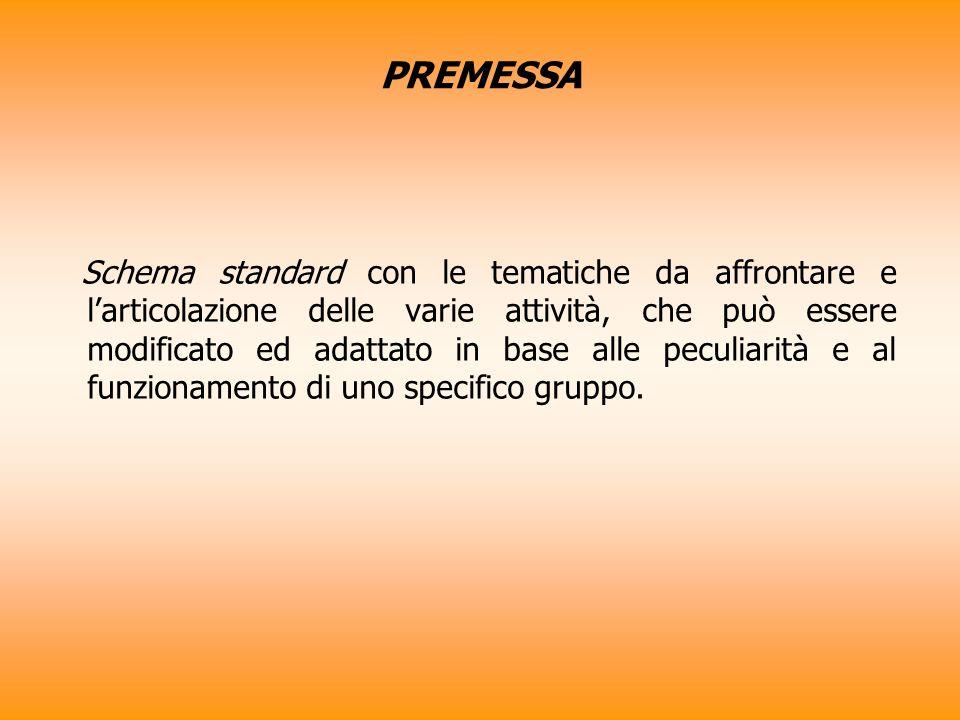 PREMESSA Schema standard con le tematiche da affrontare e larticolazione delle varie attività, che può essere modificato ed adattato in base alle peculiarità e al funzionamento di uno specifico gruppo.