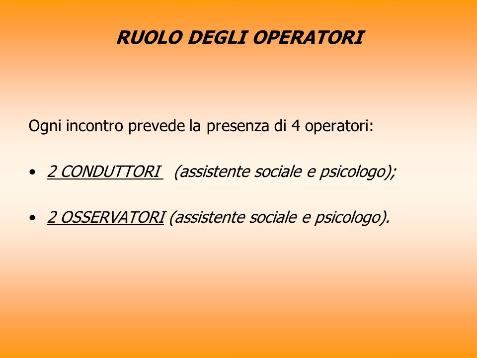 RUOLO DEGLI OPERATORI Ogni incontro prevede la presenza di 4 operatori: 2 CONDUTTORI (assistente sociale e psicologo); 2 OSSERVATORI (assistente sociale e psicologo).