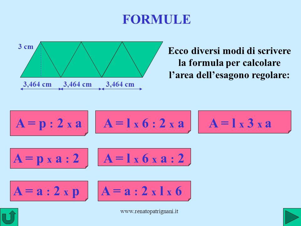 www.renatopatrignani.it FORMULE 3,464 cm 3 cm 3,464 cm Ecco diversi modi di scrivere la formula per calcolare larea dellesagono regolare: A = p : 2 x