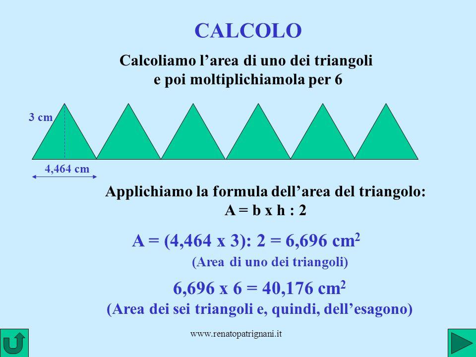 www.renatopatrignani.it CALCOLO Calcoliamo larea di uno dei triangoli e poi moltiplichiamola per 6 4,464 cm 3 cm A = (4,464 x 3): 2 = 6,696 cm 2 (Area