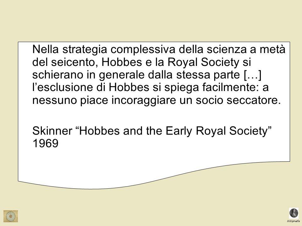 bibligrafia Nella strategia complessiva della scienza a metà del seicento, Hobbes e la Royal Society si schierano in generale dalla stessa parte […] lesclusione di Hobbes si spiega facilmente: a nessuno piace incoraggiare un socio seccatore.