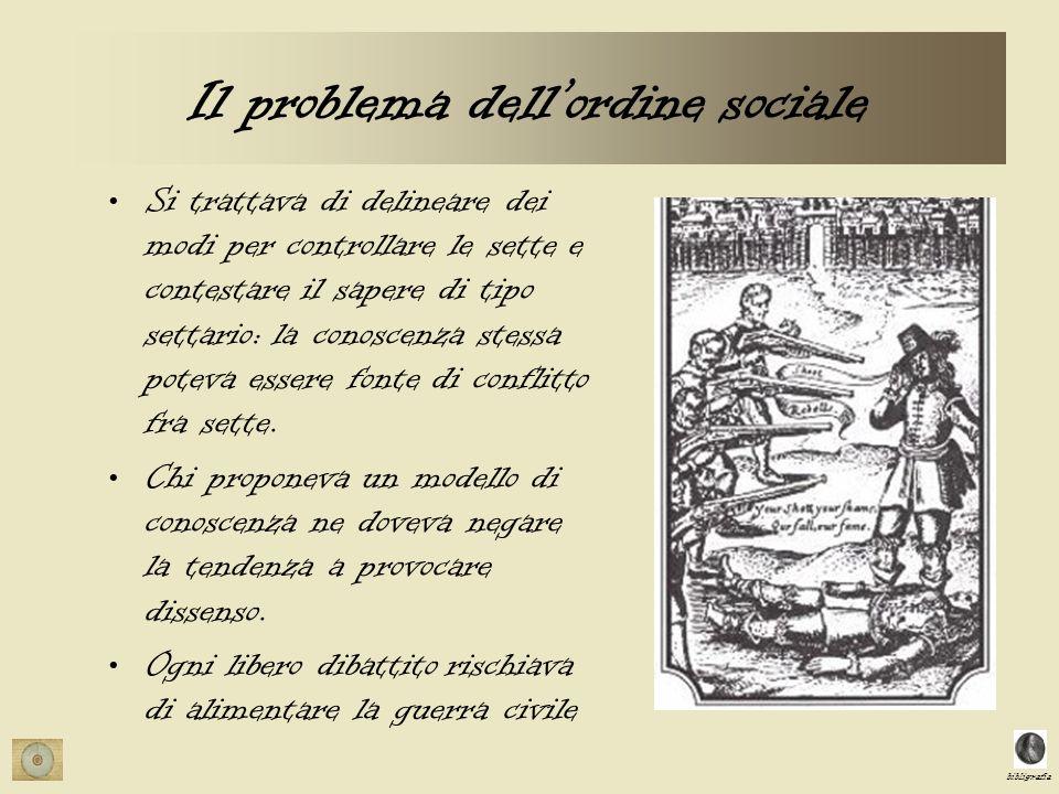 bibligrafia Il problema dellordine sociale Si trattava di delineare dei modi per controllare le sette e contestare il sapere di tipo settario: la conoscenza stessa poteva essere fonte di conflitto fra sette.