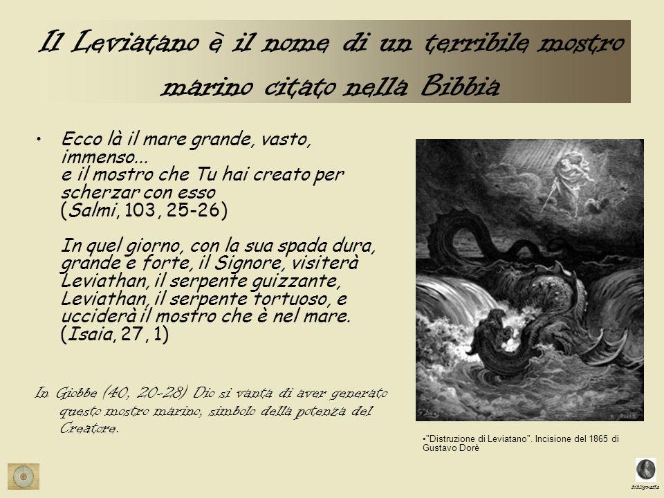 bibligrafia Il Leviatano è il nome di un terribile mostro marino citato nella Bibbia Ecco là il mare grande, vasto, immenso... e il mostro che Tu hai