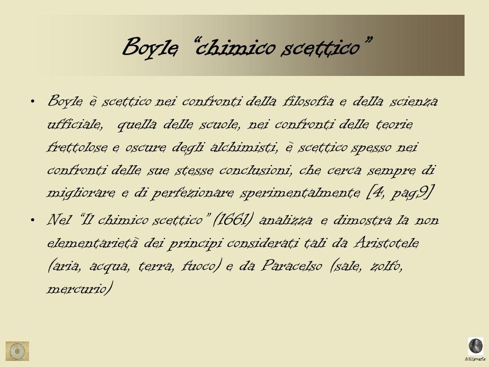 bibligrafia Boyle chimico scettico Boyle è scettico nei confronti della filosofia e della scienza ufficiale, quella delle scuole, nei confronti delle