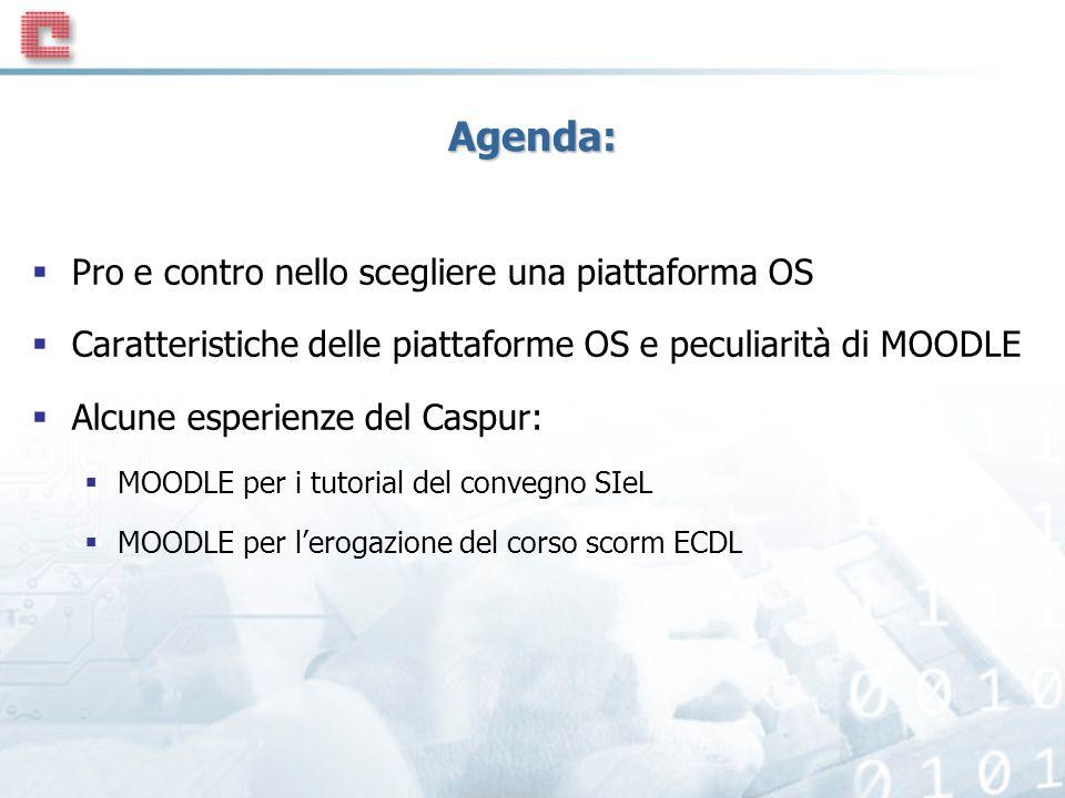 Agenda: Pro e contro nello scegliere una piattaforma OS Caratteristiche delle piattaforme OS e peculiarità di MOODLE Alcune esperienze del Caspur: MOODLE per i tutorial del convegno SIeL MOODLE per lerogazione del corso scorm ECDL