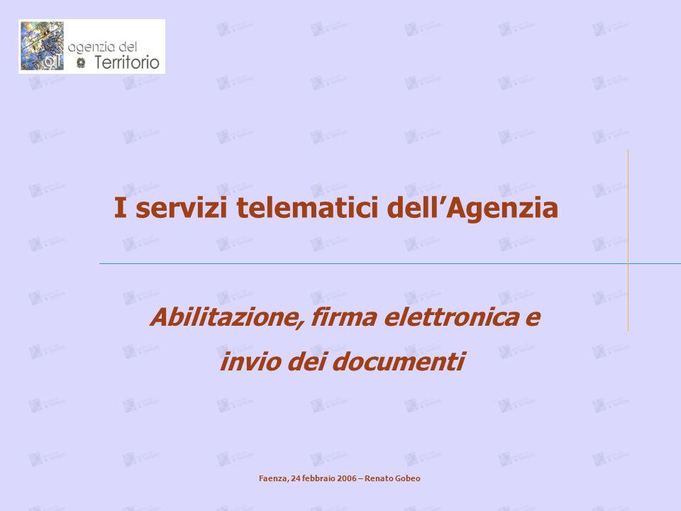 I servizi telematici dellAgenzia Abilitazione, firma elettronica e invio dei documenti Faenza, 24 febbraio 2006 – Renato Gobeo